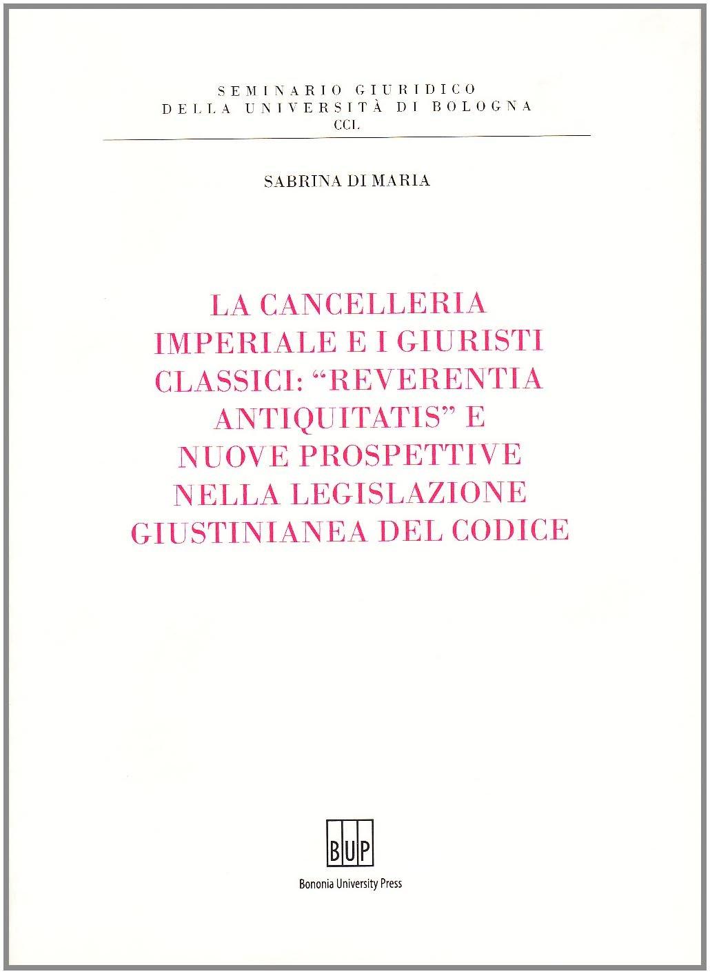 La cancelleria imperiale e i giuristi classici: «reverentia antiquitatis» e nuove prospettive nella legislazione giustinianea del codice - Bononia University Press